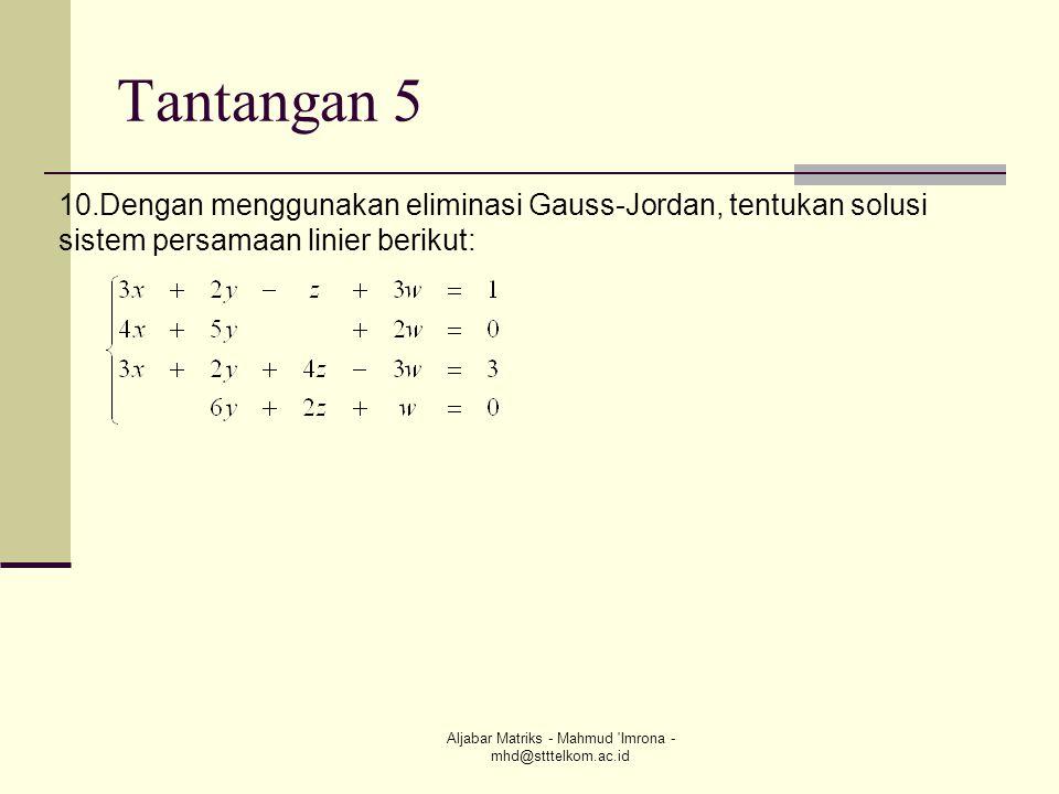 Aljabar Matriks - Mahmud 'Imrona - mhd@stttelkom.ac.id Tantangan 5 10.Dengan menggunakan eliminasi Gauss-Jordan, tentukan solusi sistem persamaan lini