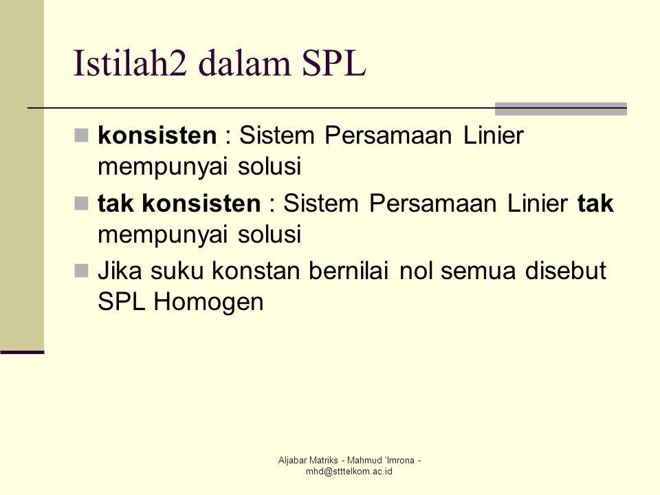 Aljabar Matriks - Mahmud 'Imrona - mhd@stttelkom.ac.id Istilah2 dalam SPL  konsisten : Sistem Persamaan Linier mempunyai solusi  tak konsisten : Sis