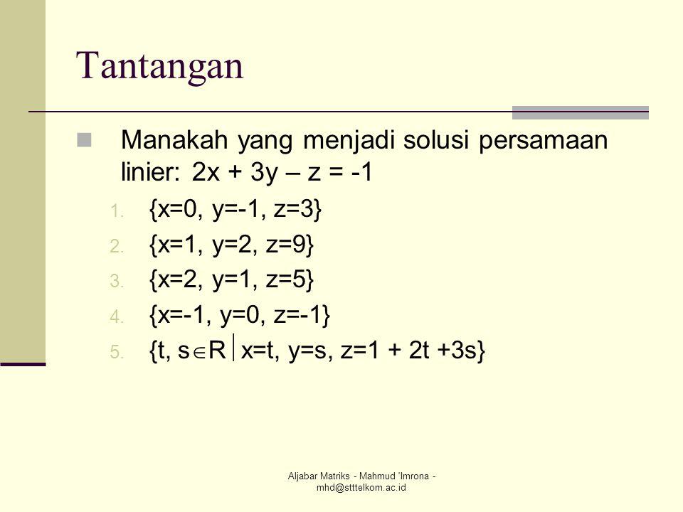 Aljabar Matriks - Mahmud 'Imrona - mhd@stttelkom.ac.id Tantangan  Manakah yang menjadi solusi persamaan linier: 2x + 3y – z = -1 1. {x=0, y=-1, z=3}