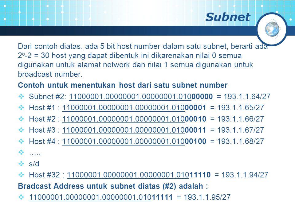 Subnet Dari contoh diatas, ada 5 bit host number dalam satu subnet, berarti ada 2 5 -2 = 30 host yang dapat dibentuk ini dikarenakan nilai 0 semua dig