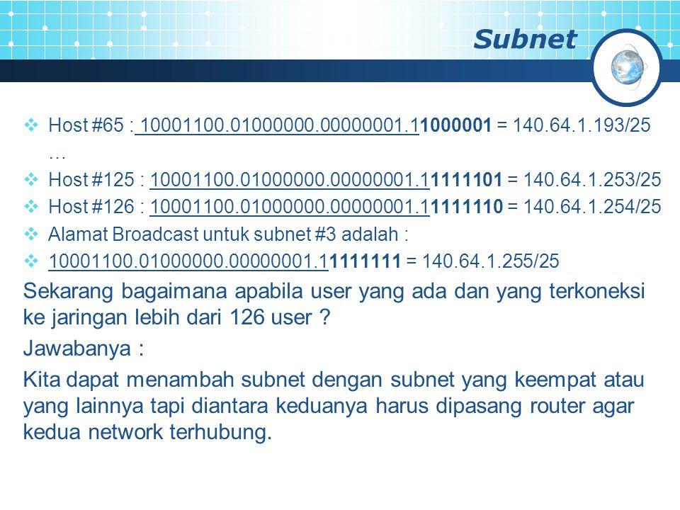 Subnet  Host #65 : 10001100.01000000.00000001.11000001 = 140.64.1.193/25 …  Host #125 : 10001100.01000000.00000001.11111101 = 140.64.1.253/25  Host #126 : 10001100.01000000.00000001.11111110 = 140.64.1.254/25  Alamat Broadcast untuk subnet #3 adalah :  10001100.01000000.00000001.11111111 = 140.64.1.255/25 Sekarang bagaimana apabila user yang ada dan yang terkoneksi ke jaringan lebih dari 126 user .
