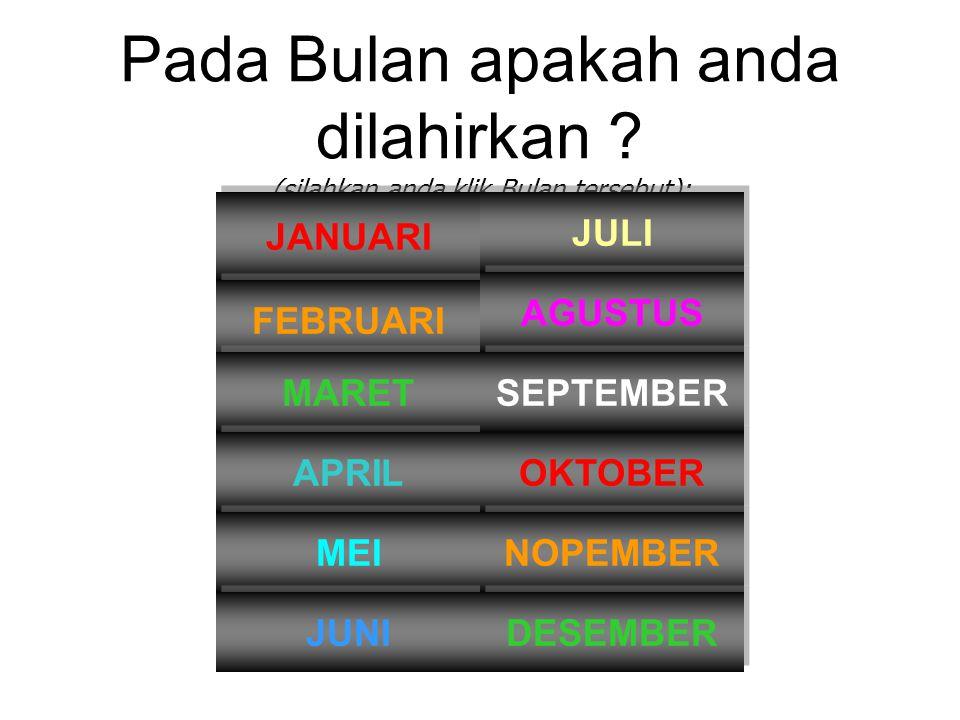 Pada Bulan apakah anda dilahirkan ? (silahkan anda klik Bulan tersebut): JANUARI FEBRUARI MARET APRIL MEI JUNI JULI OKTOBER NOPEMBER DESEMBER AGUSTUS