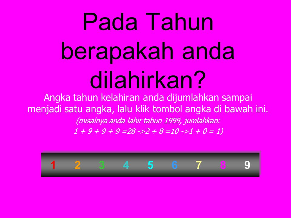 Pada Tahun berapakah anda dilahirkan? Angka tahun kelahiran anda dijumlahkan sampai menjadi satu angka, lalu klik tombol angka di bawah ini. (misalnya