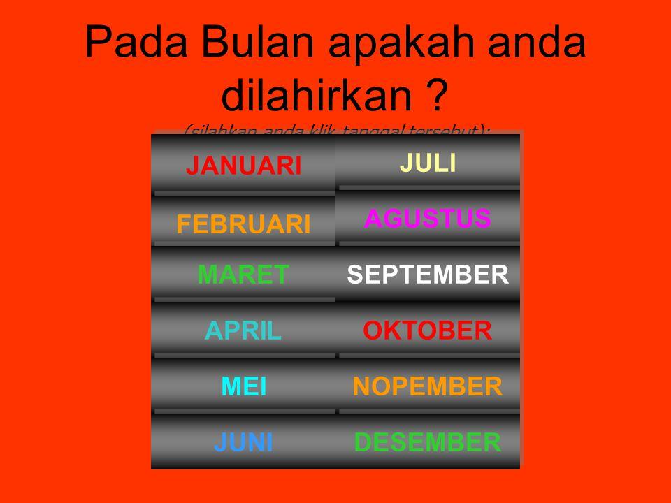 Pada Bulan apakah anda dilahirkan ? (silahkan anda klik tanggal tersebut): JANUARI FEBRUARI MARET APRIL MEI JUNI JULI OKTOBER NOPEMBER DESEMBER AGUSTU