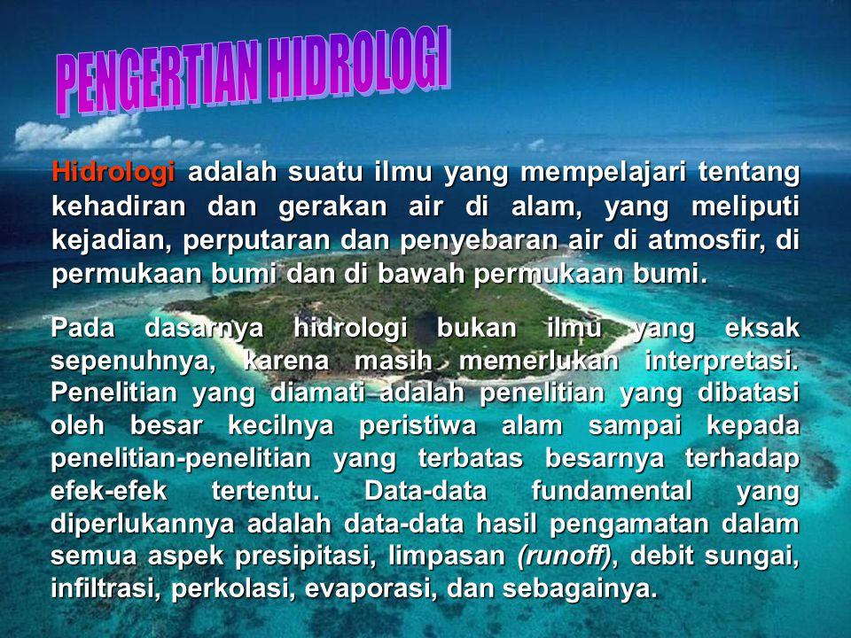 Hidrologi adalah suatu ilmu yang mempelajari tentang kehadiran dan gerakan air di alam, yang meliputi kejadian, perputaran dan penyebaran air di atmosfir, di permukaan bumi dan di bawah permukaan bumi.