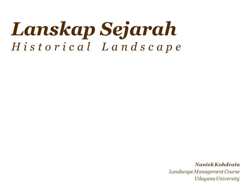 NK – MMX 2 Definisi Lanskap sejarah: Suatu bentukan lanskap masa lampau yg merupakan bagian dari bentuk suatu lanskap budaya yg memiliki dimensi waktu didalamnya.