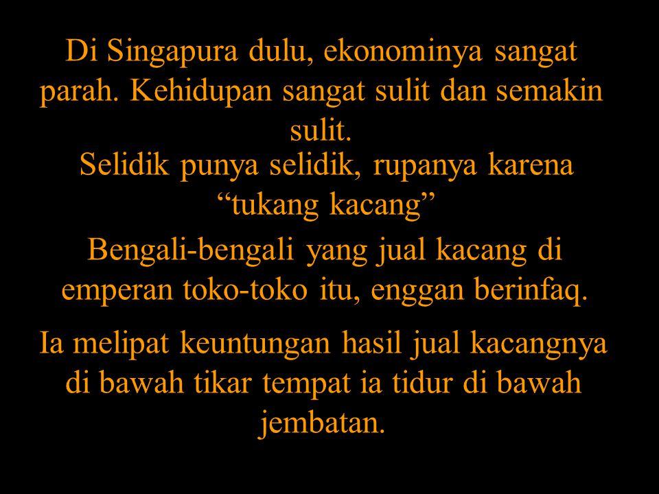"""Di Singapura dulu, ekonominya sangat parah. Kehidupan sangat sulit dan semakin sulit. Selidik punya selidik, rupanya karena """"tukang kacang"""" Bengali-be"""