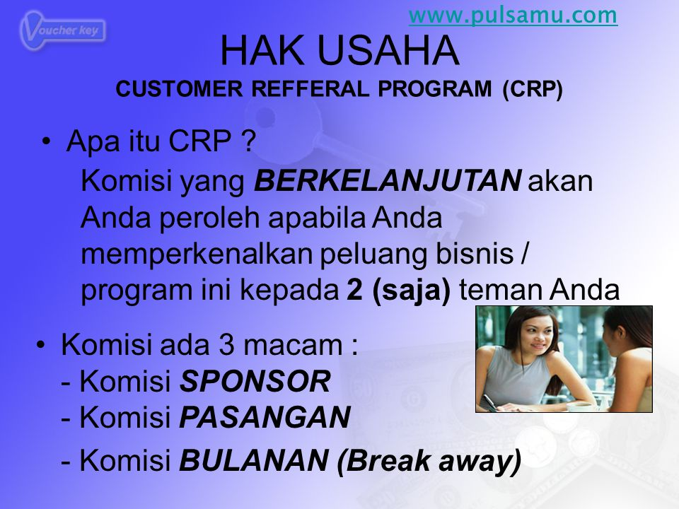 HAK USAHA CUSTOMER REFFERAL PROGRAM (CRP) •Apa itu CRP ? Komisi yang BERKELANJUTAN akan Anda peroleh apabila Anda memperkenalkan peluang bisnis / prog