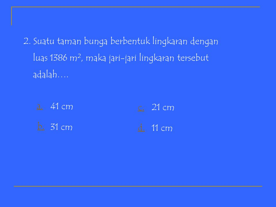 K u i s K u i s 1.Sebuah lingkaran berdiameter 10 cm dan  = 3,14 maka luas daerah lingkaran tersebut adalah …. a.7,85 cm 2 b.78,5 cm 2 c.785 cm 2 d.7