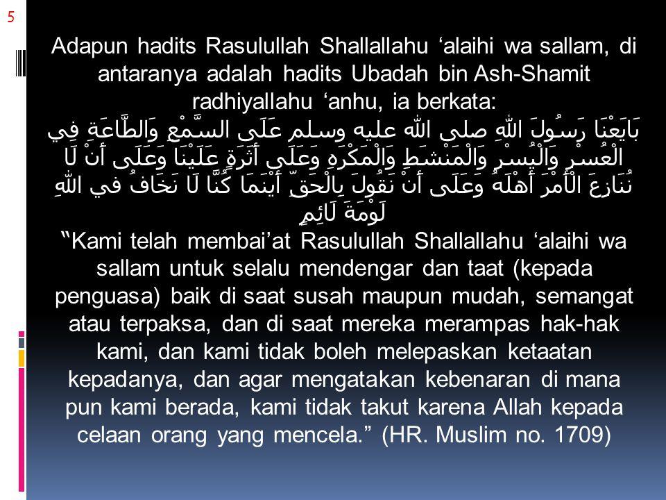 5 Adapun hadits Rasulullah Shallallahu 'alaihi wa sallam, di antaranya adalah hadits Ubadah bin Ash-Shamit radhiyallahu 'anhu, ia berkata: بَايَعْنَا رَسُولَ اللهِ صلى الله عليه وسلم عَلَى السَّمْعِ وَالطَّاعَةِ فِي الْعُسْرِ وَالْيُسْرِ وَالْمَنْشَطِ وَالْمَكْرَهِ وَعَلَى أَثَرَةٍ عَلَيْنَا وَعَلَى أَنْ لَا نُنَازِعَ الْأَمْرَ أَهْلَهُ وَعَلَى أَنْ نَقُولَ بِالْحَقِّ أَيْنَمَا كُنَّا لَا نَخَافُ في اللهِ لَوْمَةَ لَائِمٍ Kami telah membai'at Rasulullah Shallallahu 'alaihi wa sallam untuk selalu mendengar dan taat (kepada penguasa) baik di saat susah maupun mudah, semangat atau terpaksa, dan di saat mereka merampas hak-hak kami, dan kami tidak boleh melepaskan ketaatan kepadanya, dan agar mengatakan kebenaran di mana pun kami berada, kami tidak takut karena Allah kepada celaan orang yang mencela. (HR.