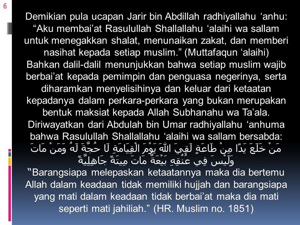 6 Demikian pula ucapan Jarir bin Abdillah radhiyallahu 'anhu: Aku membai'at Rasulullah Shallallahu 'alaihi wa sallam untuk menegakkan shalat, menunaikan zakat, dan memberi nasihat kepada setiap muslim. (Muttafaqun 'alaihi) Bahkan dalil-dalil menunjukkan bahwa setiap muslim wajib berbai'at kepada pemimpin dan penguasa negerinya, serta diharamkan menyelisihinya dan keluar dari ketaatan kepadanya dalam perkara-perkara yang bukan merupakan bentuk maksiat kepada Allah Subhanahu wa Ta'ala.