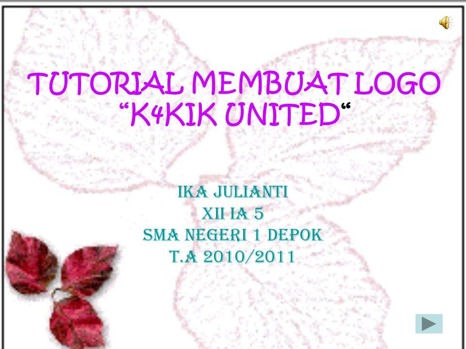 "TUTORIAL MEMBUAT LOGO ""K4KIK UNITED"" IKA JULIANTI XII IA 5 SMA NEGERI 1 DEPOK T.A 2010/2011"