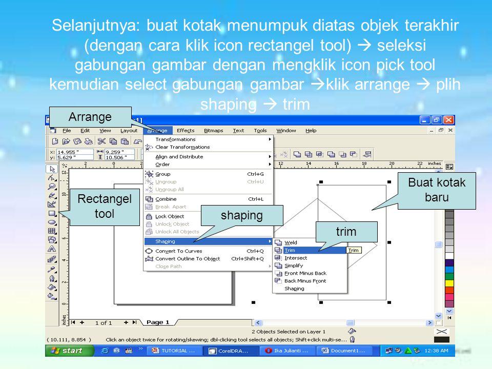 Selanjutnya: buat kotak menumpuk diatas objek terakhir (dengan cara klik icon rectangel tool)  seleksi gabungan gambar dengan mengklik icon pick tool
