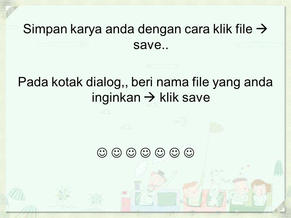 Simpan karya anda dengan cara klik file  save.. Pada kotak dialog,, beri nama file yang anda inginkan  klik save             