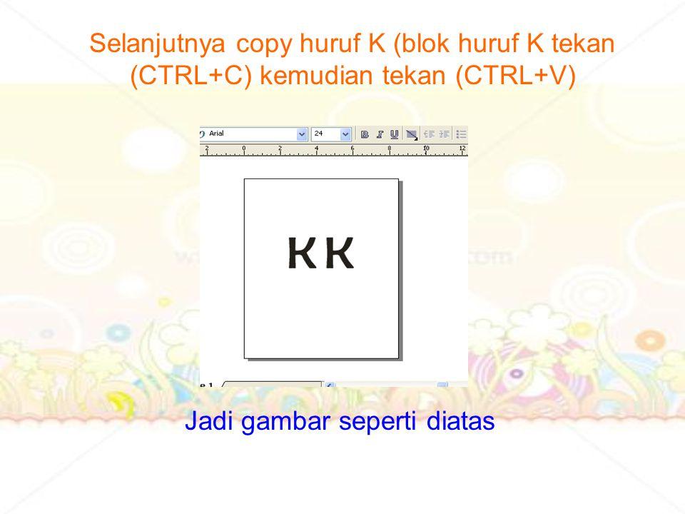Selanjutnya copy huruf K (blok huruf K tekan (CTRL+C) kemudian tekan (CTRL+V) Jadi gambar seperti diatas