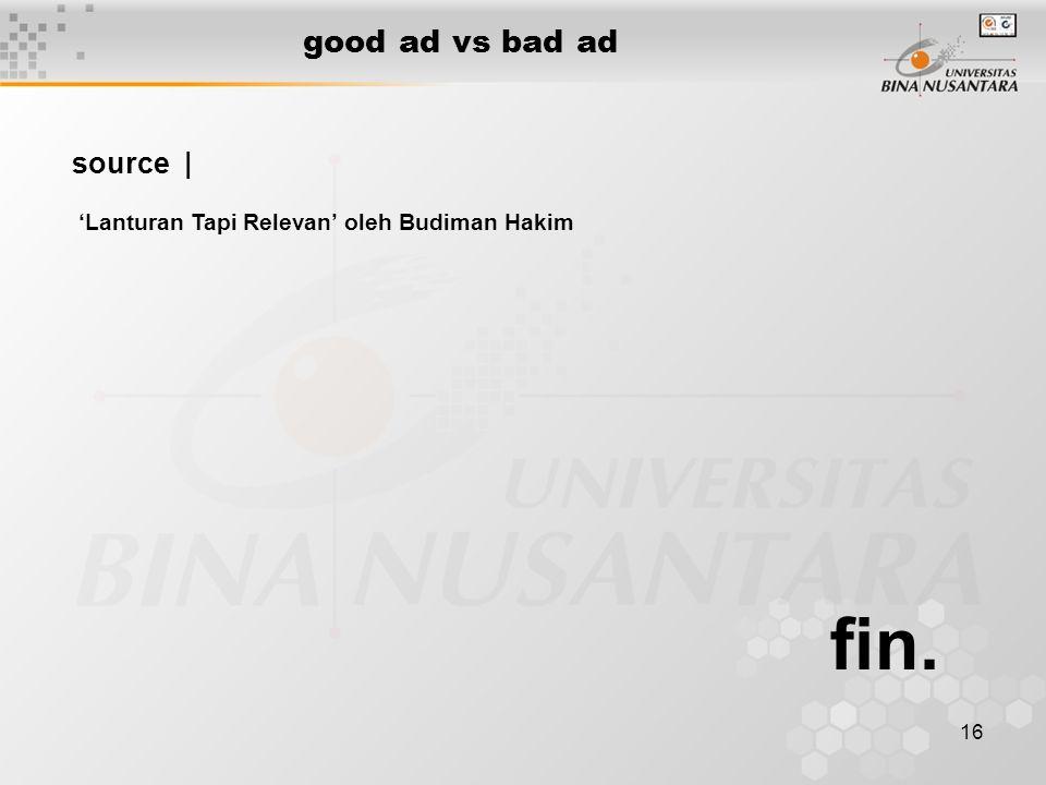 16 good ad vs bad ad fin. source   'Lanturan Tapi Relevan' oleh Budiman Hakim
