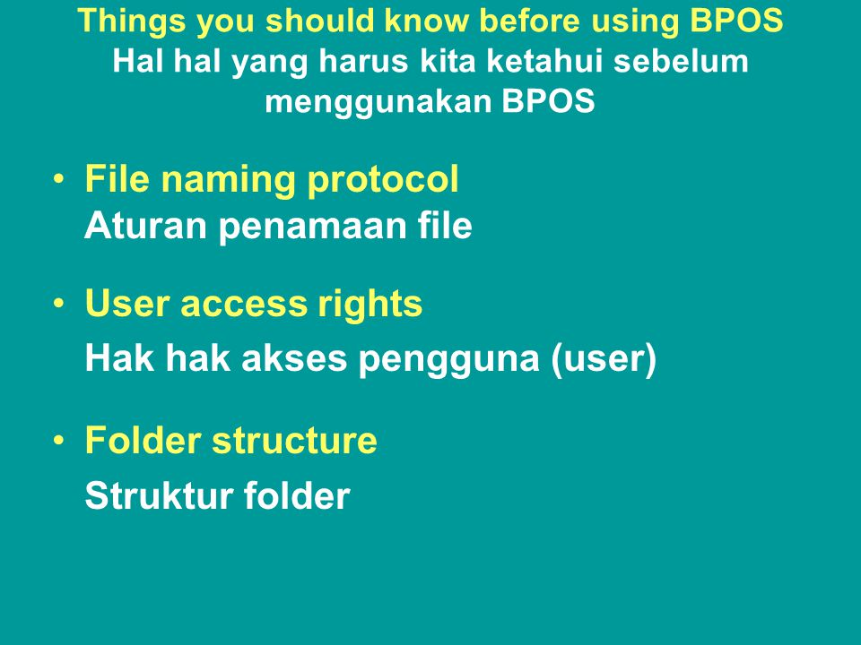 Things you should know before using BPOS Hal hal yang harus kita ketahui sebelum menggunakan BPOS •File naming protocol Aturan penamaan file •User access rights Hak hak akses pengguna (user) •Folder structure Struktur folder