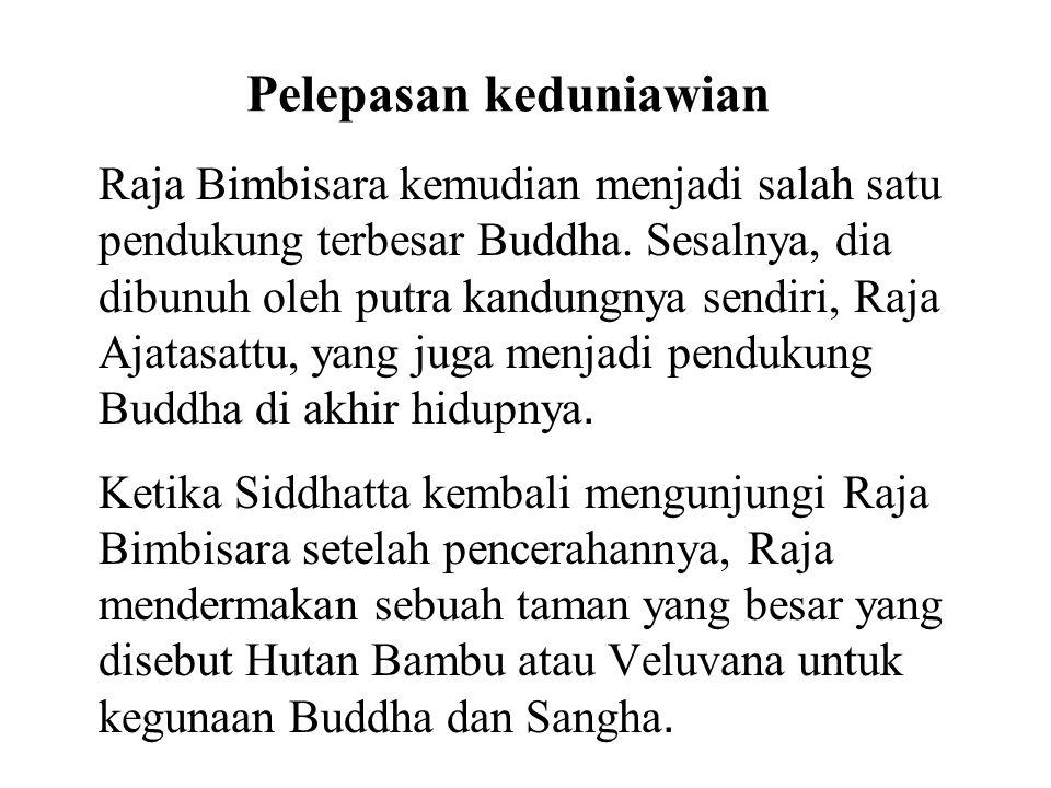 Pelepasan keduniawian Raja Bimbisara kemudian menjadi salah satu pendukung terbesar Buddha. Sesalnya, dia dibunuh oleh putra kandungnya sendiri, Raja