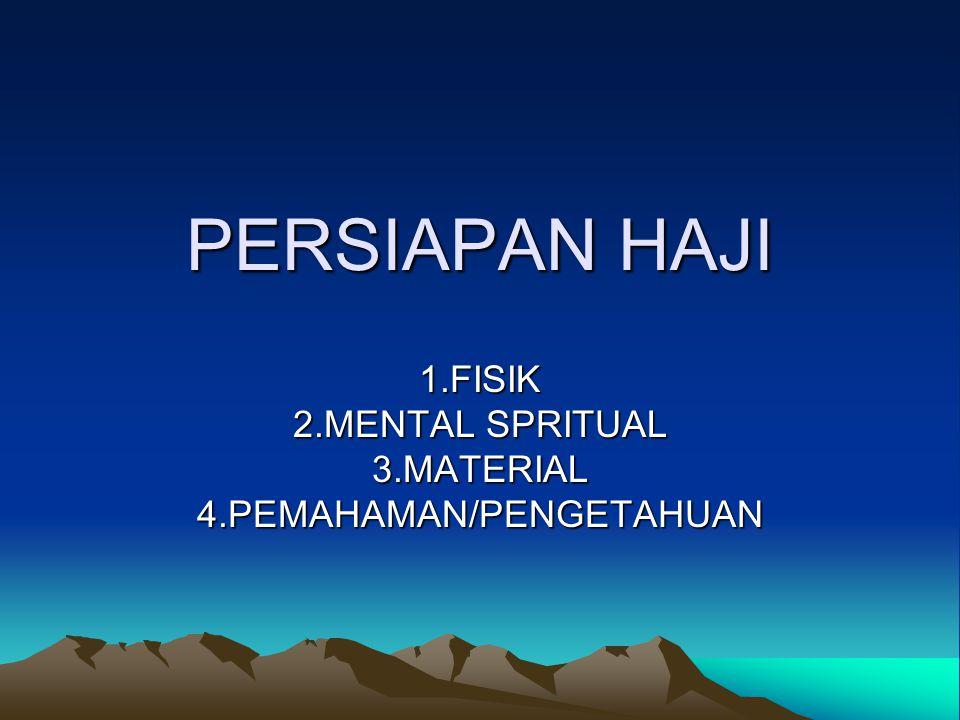 PERSIAPAN HAJI 1.FISIK 2.MENTAL SPRITUAL 3.MATERIAL4.PEMAHAMAN/PENGETAHUAN