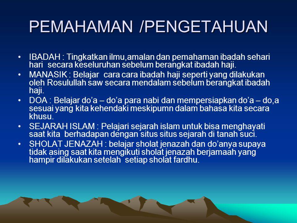 PEMAHAMAN /PENGETAHUAN •IBADAH : Tingkatkan ilmu,amalan dan pemahaman ibadah sehari hari secara keseluruhan sebelum berangkat ibadah haji. •MANASIK :