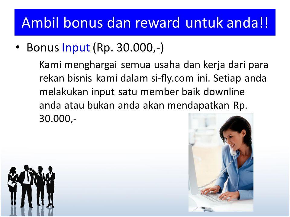 Ambil bonus dan reward untuk anda!! • Bonus Input (Rp. 30.000,-) Kami menghargai semua usaha dan kerja dari para rekan bisnis kami dalam si-fly.com in