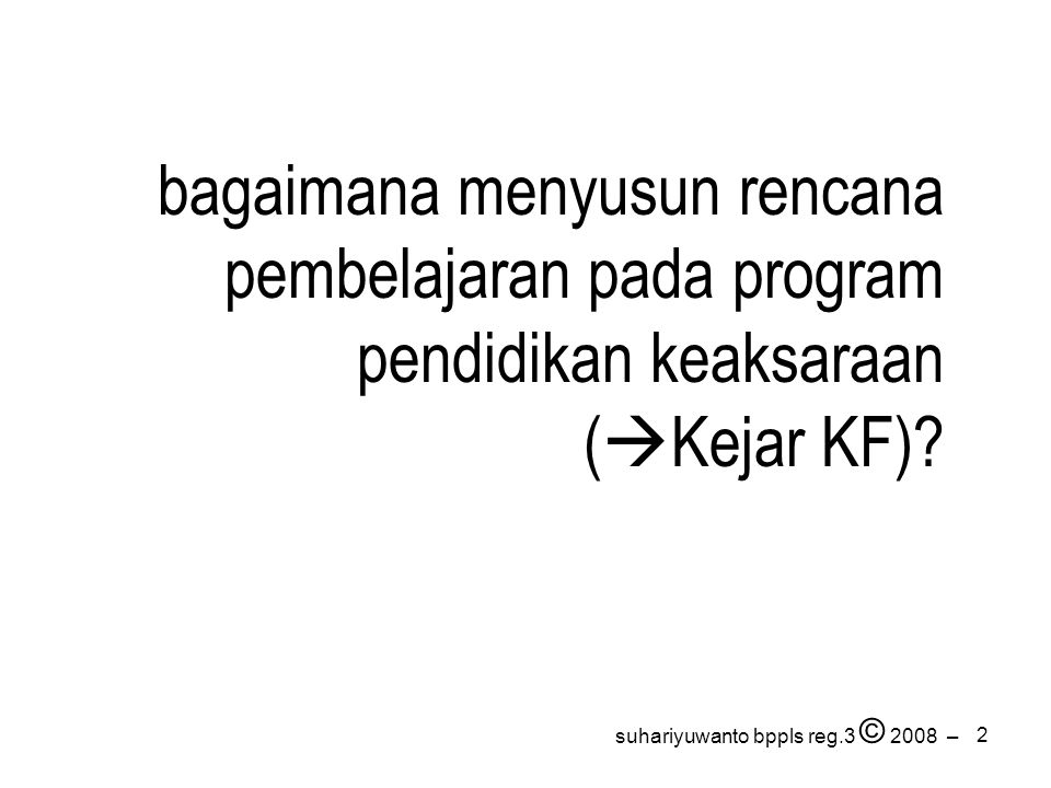 2 suhariyuwanto bppls reg.3 © 2008 – bagaimana menyusun rencana pembelajaran pada program pendidikan keaksaraan (  Kejar KF)