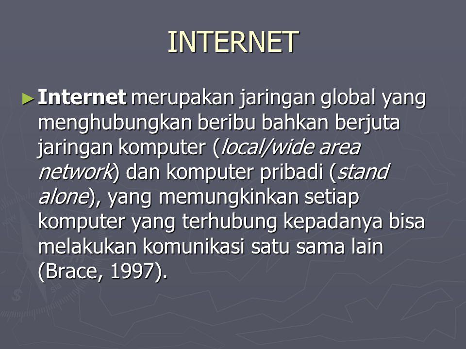 INTERNET ► Internet merupakan jaringan global yang menghubungkan beribu bahkan berjuta jaringan komputer (local/wide area network) dan komputer pribadi (stand alone), yang memungkinkan setiap komputer yang terhubung kepadanya bisa melakukan komunikasi satu sama lain (Brace, 1997).