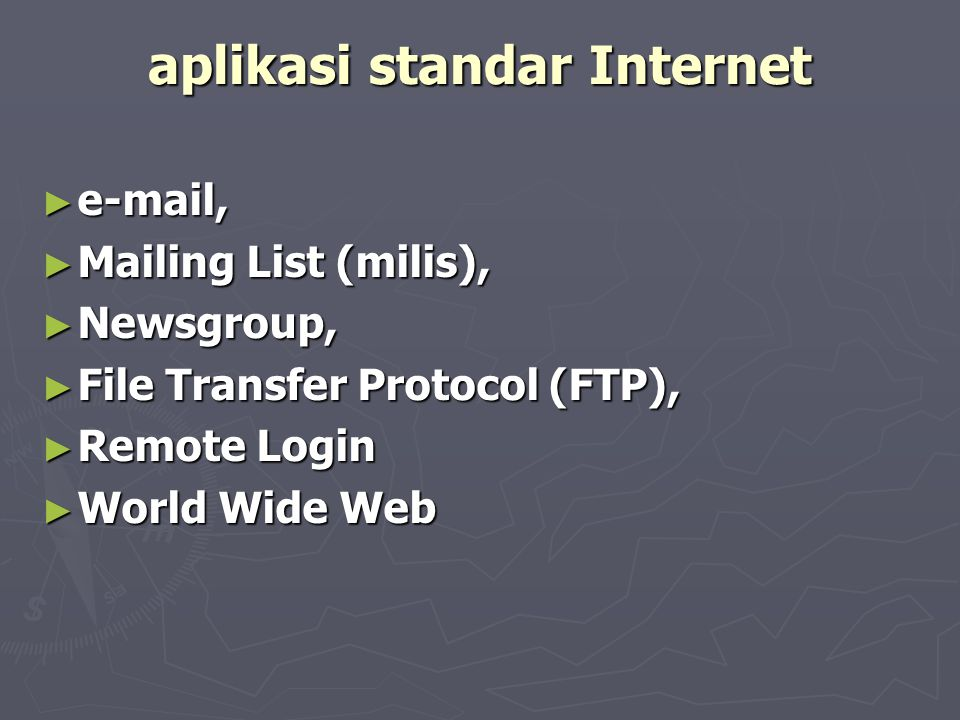 aplikasi standar Internet ► e-mail, ► Mailing List (milis), ► Newsgroup, ► File Transfer Protocol (FTP), ► Remote Login ► World Wide Web