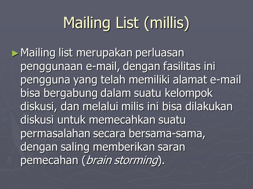 Mailing List (millis) ► Mailing list merupakan perluasan penggunaan e-mail, dengan fasilitas ini pengguna yang telah memiliki alamat e-mail bisa bergabung dalam suatu kelompok diskusi, dan melalui milis ini bisa dilakukan diskusi untuk memecahkan suatu permasalahan secara bersama-sama, dengan saling memberikan saran pemecahan (brain storming).
