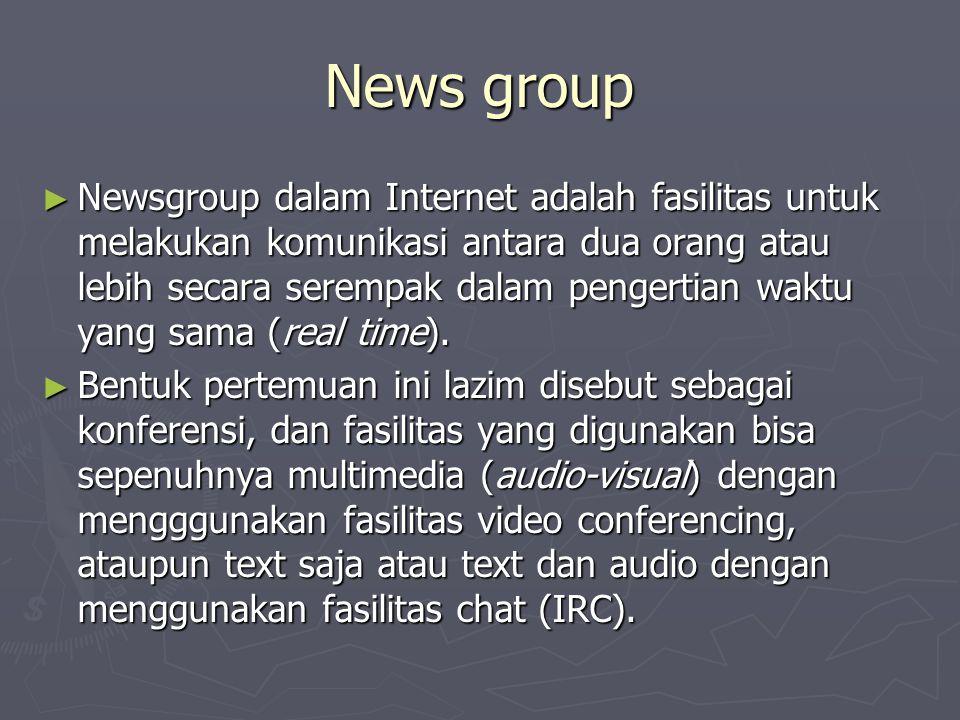 News group ► Newsgroup dalam Internet adalah fasilitas untuk melakukan komunikasi antara dua orang atau lebih secara serempak dalam pengertian waktu yang sama (real time).