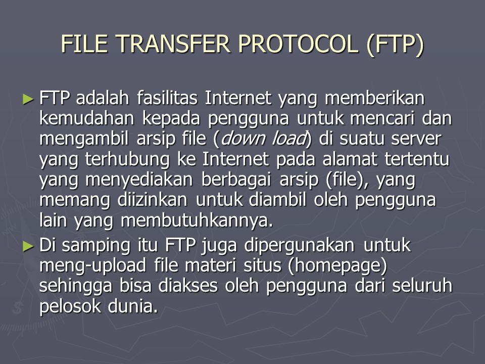 FILE TRANSFER PROTOCOL (FTP) ► FTP adalah fasilitas Internet yang memberikan kemudahan kepada pengguna untuk mencari dan mengambil arsip file (down load) di suatu server yang terhubung ke Internet pada alamat tertentu yang menyediakan berbagai arsip (file), yang memang diizinkan untuk diambil oleh pengguna lain yang membutuhkannya.