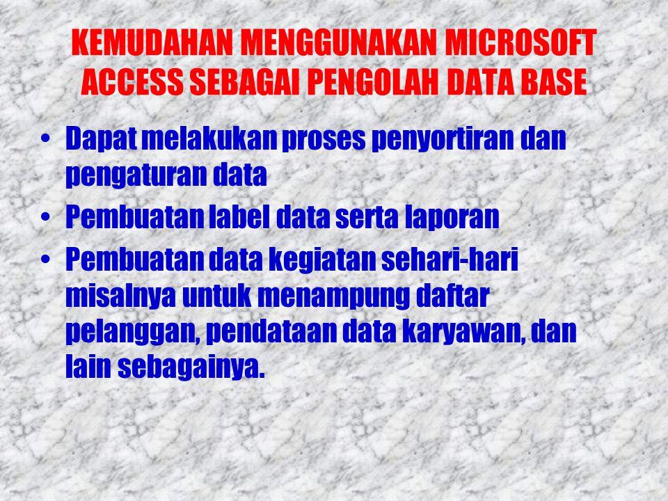 KEMUDAHAN MENGGUNAKAN MICROSOFT ACCESS SEBAGAI PENGOLAH DATA BASE •Dapat melakukan proses penyortiran dan pengaturan data •Pembuatan label data serta laporan •Pembuatan data kegiatan sehari-hari misalnya untuk menampung daftar pelanggan, pendataan data karyawan, dan lain sebagainya.