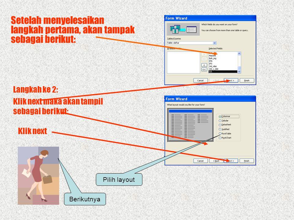 MEMBUAT FORM Untuk Membuat Form ada 2 cara: •Create form in design view •Create form by using wizard Table/query Field Klik 2 X Pilih Langkah I