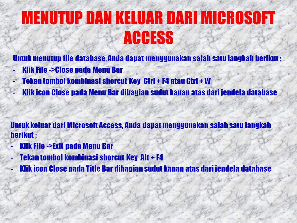 MENUTUP DAN KELUAR DARI MICROSOFT ACCESS Untuk menutup file database, Anda dapat menggunakan salah satu langkah berikut ; -Klik File ->Close pada Menu Bar -Tekan tombol kombinasi shorcut Key Ctrl + F4 atau Ctrl + W -Klik icon Close pada Menu Bar dibagian sudut kanan atas dari jendela database Untuk keluar dari Microsoft Access, Anda dapat menggunakan salah satu langkah berikut ; -Klik File ->Exit pada Menu Bar -Tekan tombol kombinasi shorcut Key Alt + F4 -Klik icon Close pada Title Bar dibagian sudut kanan atas dari jendela database