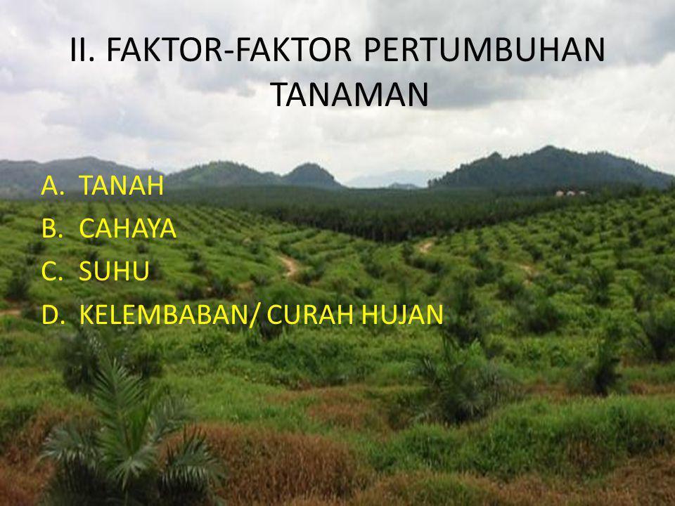 II. FAKTOR-FAKTOR PERTUMBUHAN TANAMAN A.TANAH B.CAHAYA C.SUHU D.KELEMBABAN/ CURAH HUJAN
