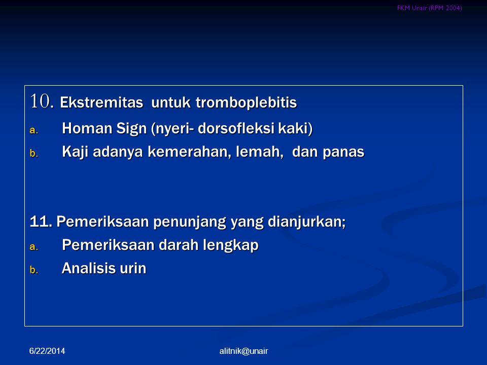 FKM Unair (RPM 2004) 10. Ekstremitas untuk tromboplebitis a. Homan Sign (nyeri- dorsofleksi kaki) b. Kaji adanya kemerahan, lemah, dan panas 11. Pemer