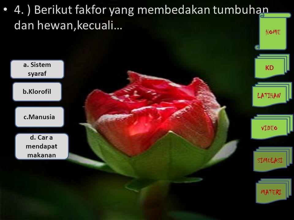 • 4. ) Berikut fakfor yang membedakan tumbuhan dan hewan,kecuali… a. Sistem syaraf b.Klorofil c.Manusia d. Car a mendapat makanan HOME KD LATIHAN VIDE