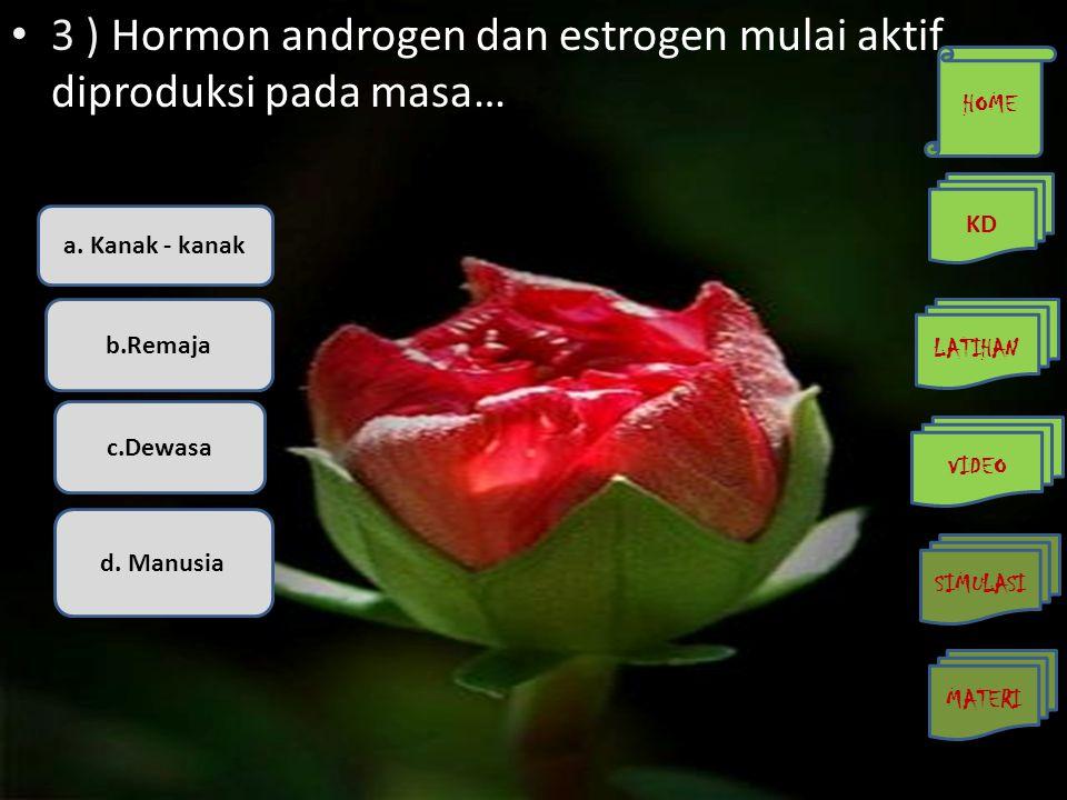 • 3 ) Hormon androgen dan estrogen mulai aktif diproduksi pada masa… a. Kanak - kanak b.Remaja c.Dewasa d. Manusia HOME KD LATIHAN VIDEO SIMULASI MATE