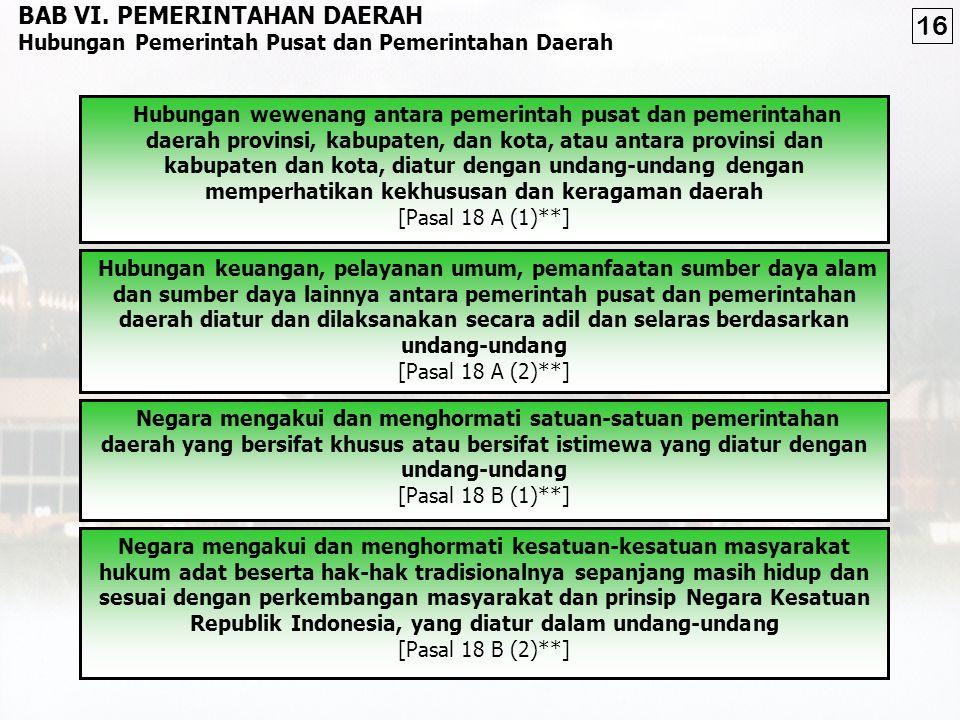 mengatur dan mengurus sendiri urusan pemerintahan menurut asas otonomi dan tugas pembantuan [Pasal 18 (2)**] menjalankan otonomi seluas-luasnya, kecuali urusan pemerintahan yang oleh UU ditentukan sebagai urusan Pemerintah Pusat [Pasal 18 (5) **] berhak menetapkan peraturan daerah dan peraturan-peraturan lain untuk melaksanakan otonomi dan tugas pembantuan [Pasal 18 (6)**] Negara Kesatuan Republik Indonesia dibagi atas daerah-daerah provinsi dan daerah provinsi itu dibagi atas kabupaten dan kota, yang tiap-tiap provinsi, kabupaten, dan kota itu mempunyai pemerintahan daerah, yang diatur dengan undang-undang [Pasal 18 (1)**] PEMERINTAHAN DAERAH KEPALA PEMERINTAH DAERAH DPRD BAB VI.