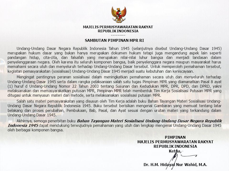 MAJELIS PERMUSYAWARATAN RAKYAT REPUBLIK INDONESIA --------- SAMBUTAN PIMPINAN MPR RI Undang-Undang Dasar Negara Republik Indonesia Tahun 1945 (selanjutnya disebut Undang-Undang Dasar 1945) merupakan hukum dasar yang bukan hanya merupakan dokumen hukum tetapi juga mengandung aspek lain seperti pandangan hidup, cita-cita, dan falsafah yang merupakan nilai-nilai luhur bangsa dan menjadi landasan dalam penyelenggaraan negara.
