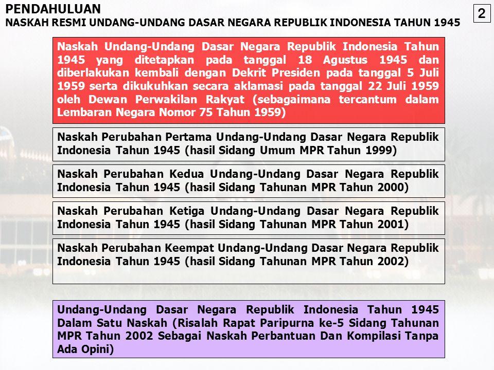 PROSES PERUBAHAN UUD NEGARA REPUBLIK INDONESIA TAHUN 1945 Antara lain: •Amandemen UUD 1945 •Penghapusan doktrin Dwi Fungsi ABRI •Penegakan hukum, HAM, dan pemberantasan KKN •Otonomi Daerah •Kebebasan Pers •Mewujudkan kehidupan demokrasi Tuntutan Reformasi •Pembukaan •Batang Tubuh - 16 bab - 37 pasal - 49 ayat - 4 pasal Aturan Peralihan - 2 ayat Aturan Tambahan •Penjelasan Sebelum Perubahan •Kekuasaan tertinggi di tangan MPR •Kekuasaan yang sangat besar pada Presiden •Pasal-pasal yang terlalu luwes sehingga dapat menimbulkan multitafsir •Kewenangan pada Presiden untuk mengatur hal-hal penting dengan undang-undang •Rumusan UUD 1945 tentang semangat penyelenggara negara belum cukup didukung ketentuan konstitusi Latar Belakang Perubahan Menyempurnakan aturan dasar, mengenai: •Tatanan negara •Kedaulatan Rakyat •HAM •Pembagian kekuasaan •Kesejahteraan Sosial •Eksistensi negara demokrasi dan negara hukum •Hal-hal lain sesuai dengan perkembangan aspirasi dan kebutuhan bangsa Tujuan Perubahan •Pasal 3 UUD 1945 •Pasal 37 UUD 1945 •TAP MPR No.IX/MPR/1999 •TAP MPR No.IX/MPR/2000 •TAP MPR No.XI/MPR/2001 Dasar Yuridis •Tidak mengubah Pembukaan UUD 1945 •Tetap mempertahankan Negara Kesatuan Republik Indonesia •Mempertegas sistem presidensiil •Penjelasan UUD 1945 yang memuat hal-hal normatif akan dimasukan ke dalam pasal-pasal •Perubahan dilakukan dengan cara adendum Kesepakatan Dasar •Sidang Umum MPR 1999 Tanggal 14-21 Okt 1999 •Sidang Tahunan MPR 2000 Tanggal 7-18 Agt 2000 •Sidang Tahunan MPR 2001 Tanggal 1-9 Nov 2001 •Sidang Tahunan MPR 2002 Tanggal 1-11 Agt 2002 Sidang MPR •Pembukaan •Pasal-pasal: - 21 bab - 73 pasal - 170 ayat - 3 pasal Aturan Peralihan - 2 pasal Aturan Tambahan Hasil Perubahan 1