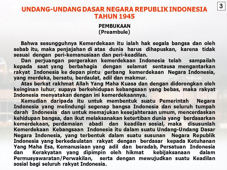 UNDANG-UNDANG DASAR NEGARA REPUBLIK INDONESIA TAHUN 1945 PEMBUKAAN (Preambule) Bahwa sesungguhnya Kemerdekaan itu ialah hak segala bangsa dan oleh sebab itu, maka penjajahan di atas dunia harus dihapuskan, karena tidak sesuai dengan peri-kemanusiaan dan peri-keadilan.