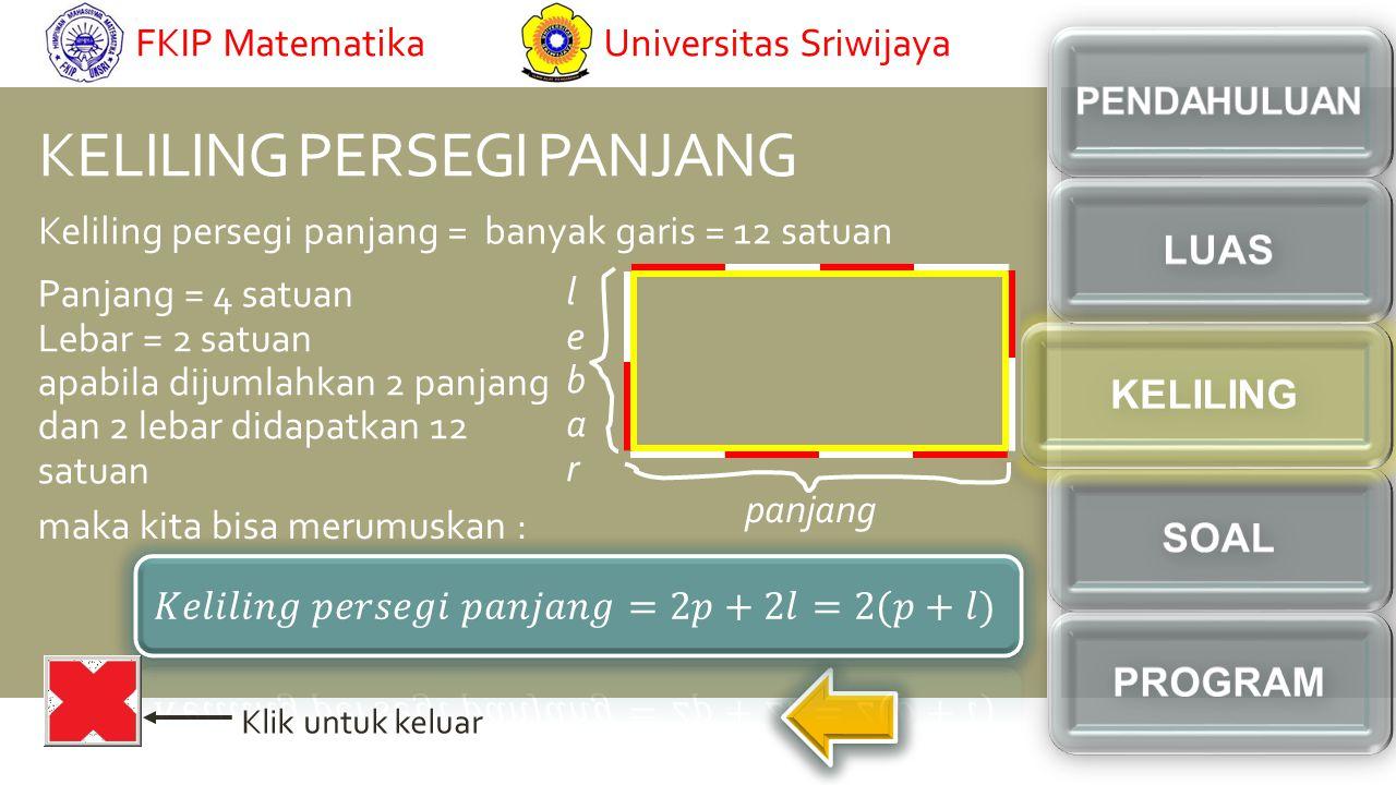 KELILING PERSEGI PANJANG Klik untuk keluar Keliling persegi panjang = banyak garis = 12 satuan Panjang = 4 satuan Lebar = 2 satuan apabila dijumlahkan 2 panjang dan 2 lebar didapatkan 12 satuan maka kita bisa merumuskan : lebarlebar panjang Universitas SriwijayaFKIP Matematika