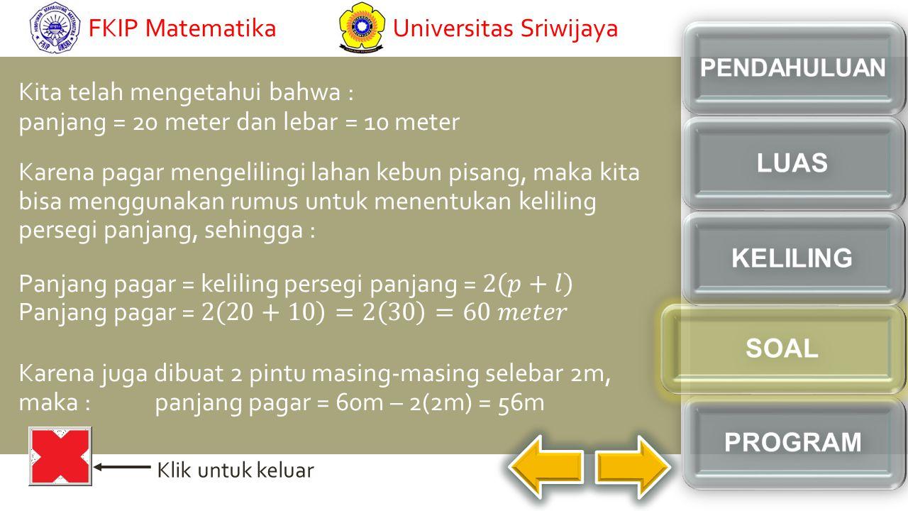 Kita telah mengetahui bahwa : panjang = 20 meter dan lebar = 10 meter Karena pagar mengelilingi lahan kebun pisang, maka kita bisa menggunakan rumus untuk menentukan keliling persegi panjang, sehingga : Karena juga dibuat 2 pintu masing-masing selebar 2m, maka : panjang pagar = 60m – 2(2m) = 56m Klik untuk keluar Universitas SriwijayaFKIP Matematika