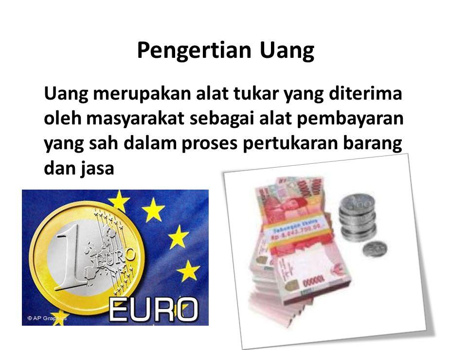 Pengertian Uang Uang merupakan alat tukar yang diterima oleh masyarakat sebagai alat pembayaran yang sah dalam proses pertukaran barang dan jasa