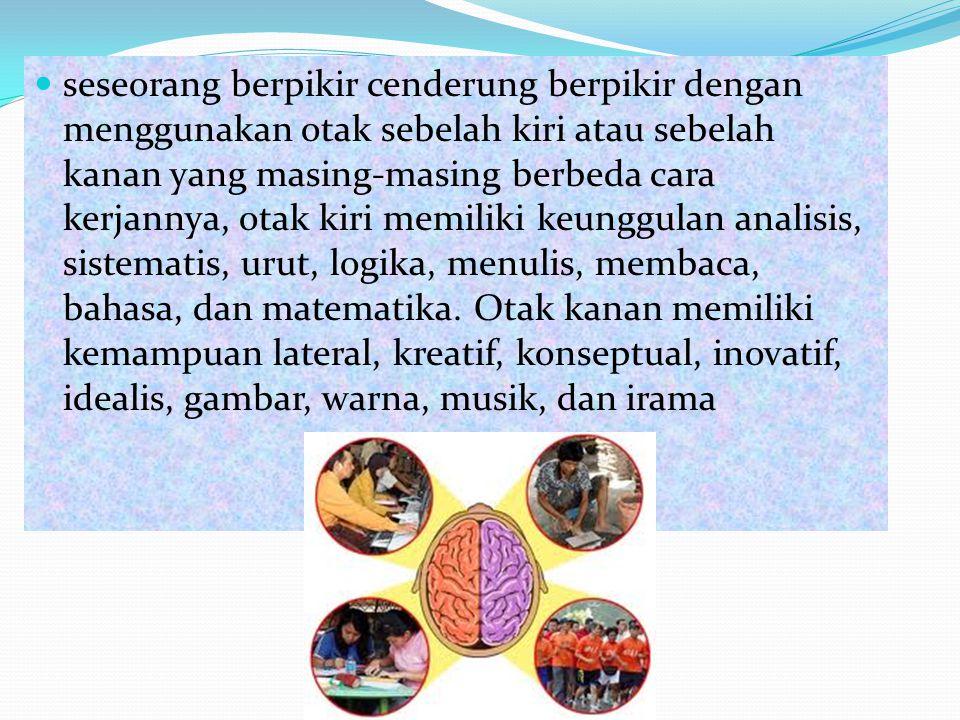  seseorang berpikir cenderung berpikir dengan menggunakan otak sebelah kiri atau sebelah kanan yang masing-masing berbeda cara kerjannya, otak kiri m