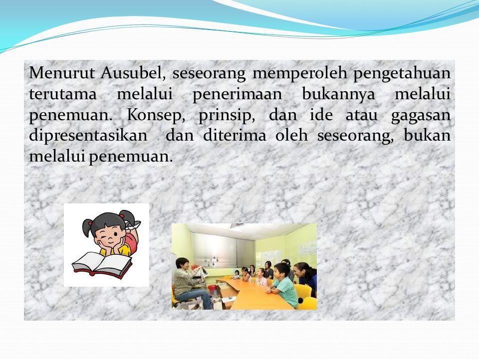 Menurut Ausubel, seseorang memperoleh pengetahuan terutama melalui penerimaan bukannya melalui penemuan. Konsep, prinsip, dan ide atau gagasan diprese