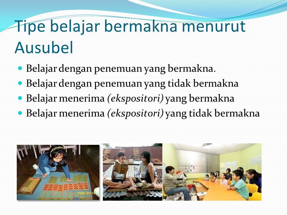 Tipe belajar bermakna menurut Ausubel  Belajar dengan penemuan yang bermakna.  Belajar dengan penemuan yang tidak bermakna  Belajar menerima (ekspo