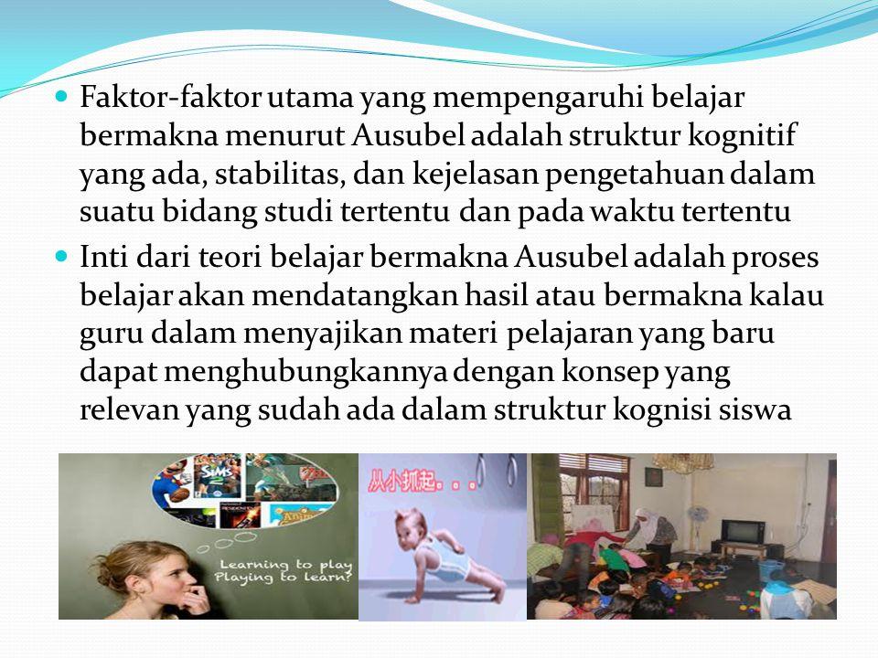  Faktor-faktor utama yang mempengaruhi belajar bermakna menurut Ausubel adalah struktur kognitif yang ada, stabilitas, dan kejelasan pengetahuan dala