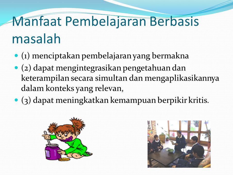 Manfaat Pembelajaran Berbasis masalah  (1) menciptakan pembelajaran yang bermakna  (2) dapat mengintegrasikan pengetahuan dan keterampilan secara si